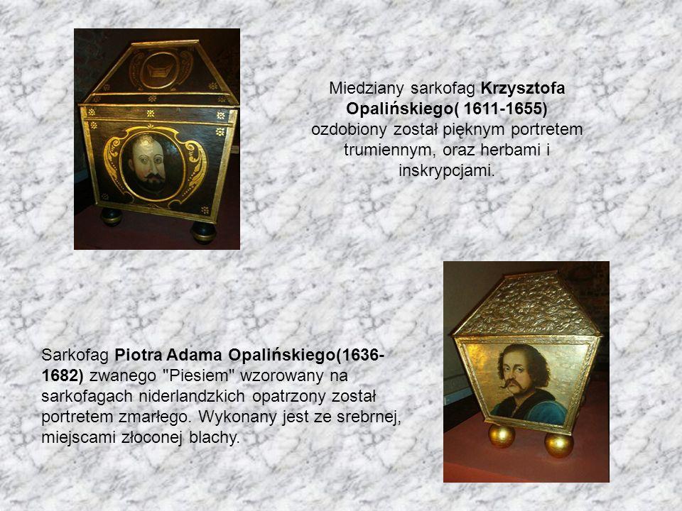 Miedziany sarkofag Krzysztofa Opalińskiego( 1611-1655) ozdobiony został pięknym portretem trumiennym, oraz herbami i inskrypcjami. Sarkofag Piotra Ada