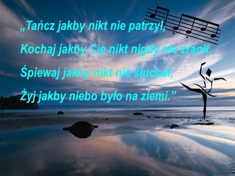 Tańcz jakby nikt nie patrzył, Kochaj jakby Cię nikt nigdy nie zranił, Śpiewaj jakby nikt nie słuchał, Żyj jakby niebo było na ziemi.