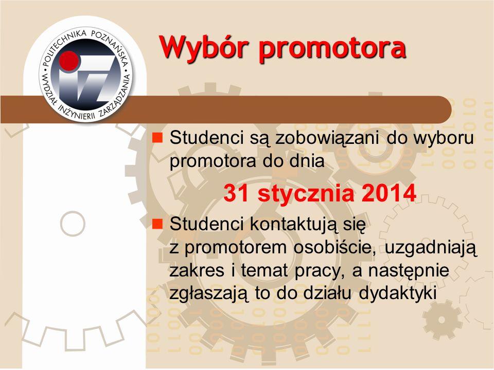 Wybór promotora Studenci są zobowiązani do wyboru promotora do dnia 31 stycznia 2014 Studenci kontaktują się z promotorem osobiście, uzgadniają zakres