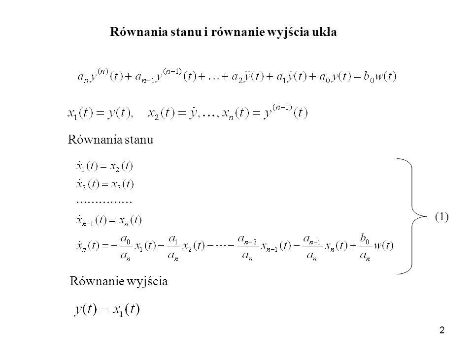 3 Zapis wektorowo-macierzowy równań stanu i równania wyjścia - równanie stanu - równanie wyjścia - wektor stanu o składowych A – macierz układu o wymiarach b – macierz kolumnowa wejścia o wymiarach n x 1 - sygnał zadany (wejściowy układu) - sygnał wyjściowy (regulowany) c T – macierz wyjścia o wymiarach (2)