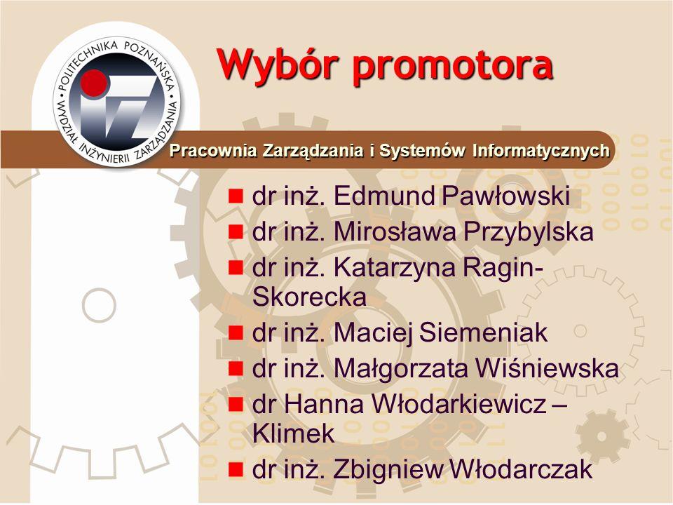 Wybór promotora dr inż. Edmund Pawłowski dr inż. Mirosława Przybylska dr inż. Katarzyna Ragin- Skorecka dr inż. Maciej Siemeniak dr inż. Małgorzata Wi