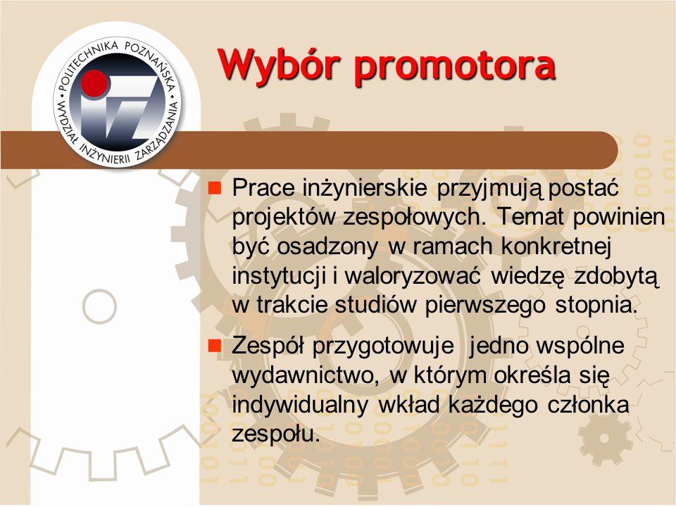Wybór promotora Prace inżynierskie przyjmują postać projektów zespołowych. Temat powinien być osadzony w ramach konkretnej instytucji i waloryzować wi