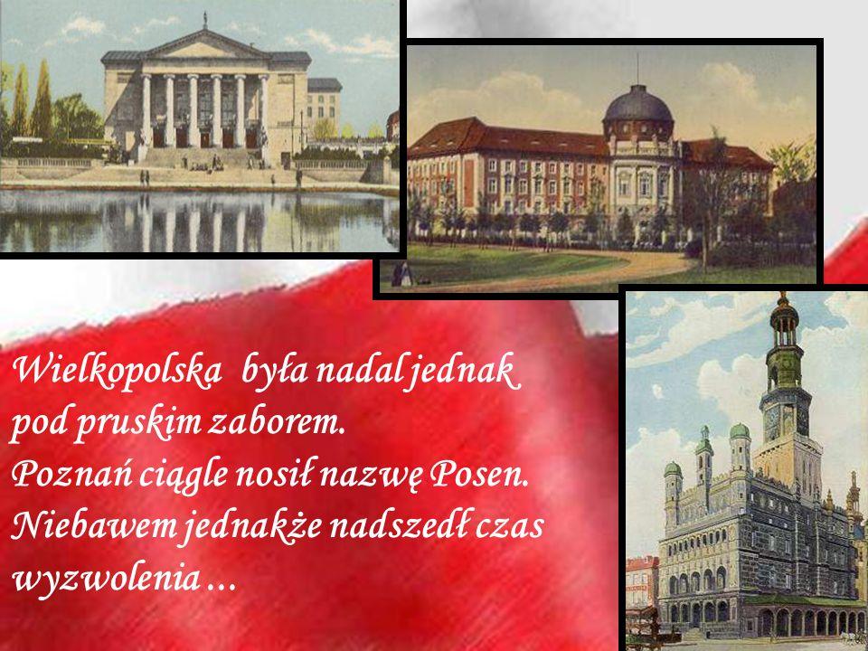 Wielkopolska była nadal jednak pod pruskim zaborem. Poznań ciągle nosił nazwę Posen. Niebawem jednakże nadszedł czas wyzwolenia...