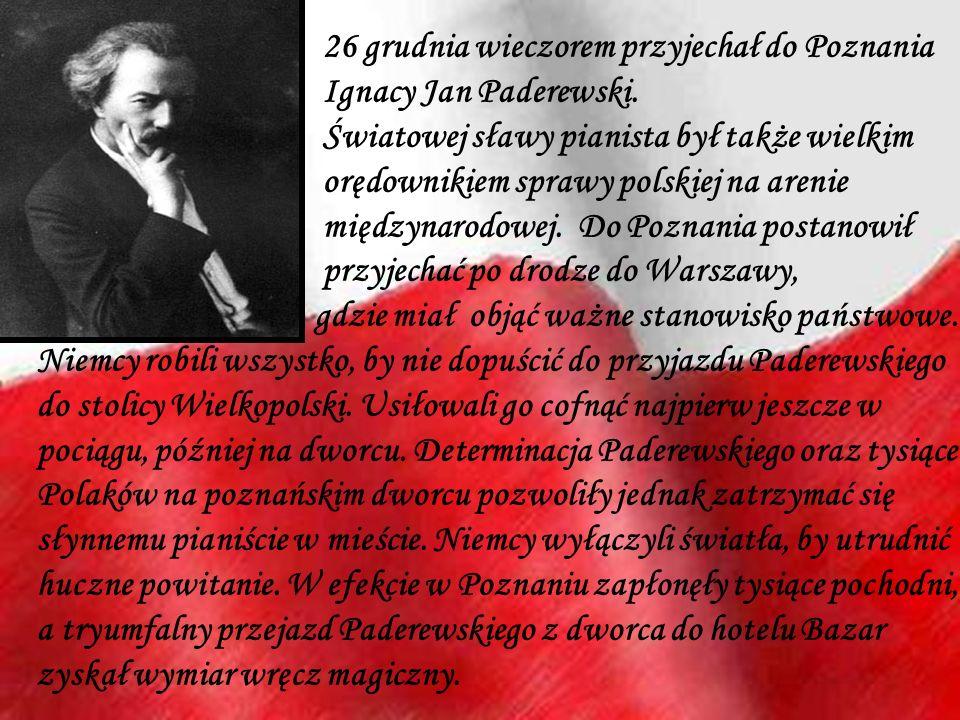 26 grudnia wieczorem przyjechał do Poznania Ignacy Jan Paderewski. Światowej sławy pianista był także wielkim orędownikiem sprawy polskiej na arenie m
