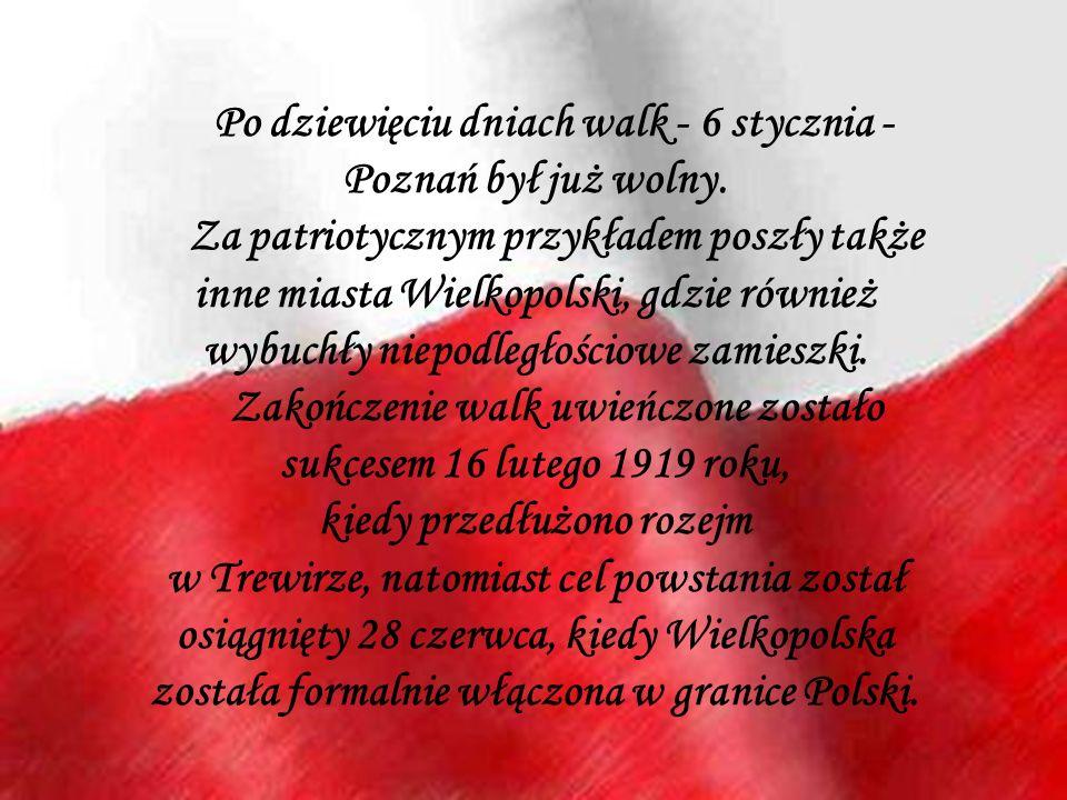Po dziewięciu dniach walk - 6 stycznia - Poznań był już wolny. Za patriotycznym przykładem poszły także inne miasta Wielkopolski, gdzie również wybuch