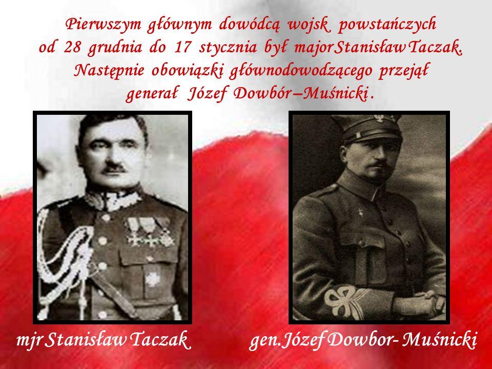 mjr Stanisław Taczak gen.Józef Dowbor- Muśnicki Pierwszym głównym dowódcą wojsk powstańczych od 28 grudnia do 17 stycznia był major Stanisław Taczak.