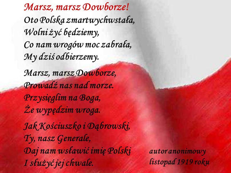 Marsz, marsz Dowborze! Oto Polska zmartwychwstała, Wolni żyć będziemy, Co nam wrogów moc zabrała, My dziś odbierzemy. Marsz, marsz Dowborze, Prowadź n