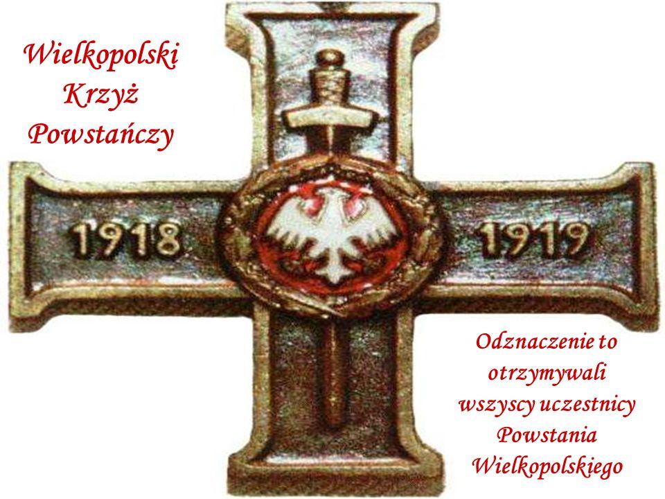 Wielkopolski Krzyż Powstańczy Odznaczenie to otrzymywali wszyscy uczestnicy Powstania Wielkopolskiego