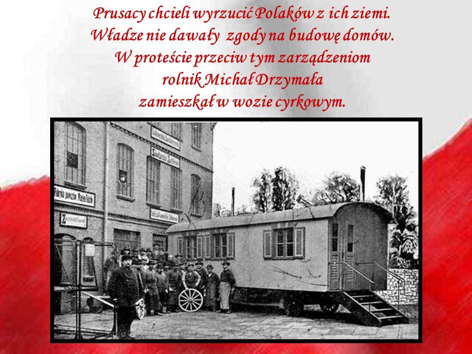 Prusacy chcieli wyrzucić Polaków z ich ziemi. Władze nie dawały zgody na budowę domów. W proteście przeciw tym zarządzeniom rolnik Michał Drzymała zam