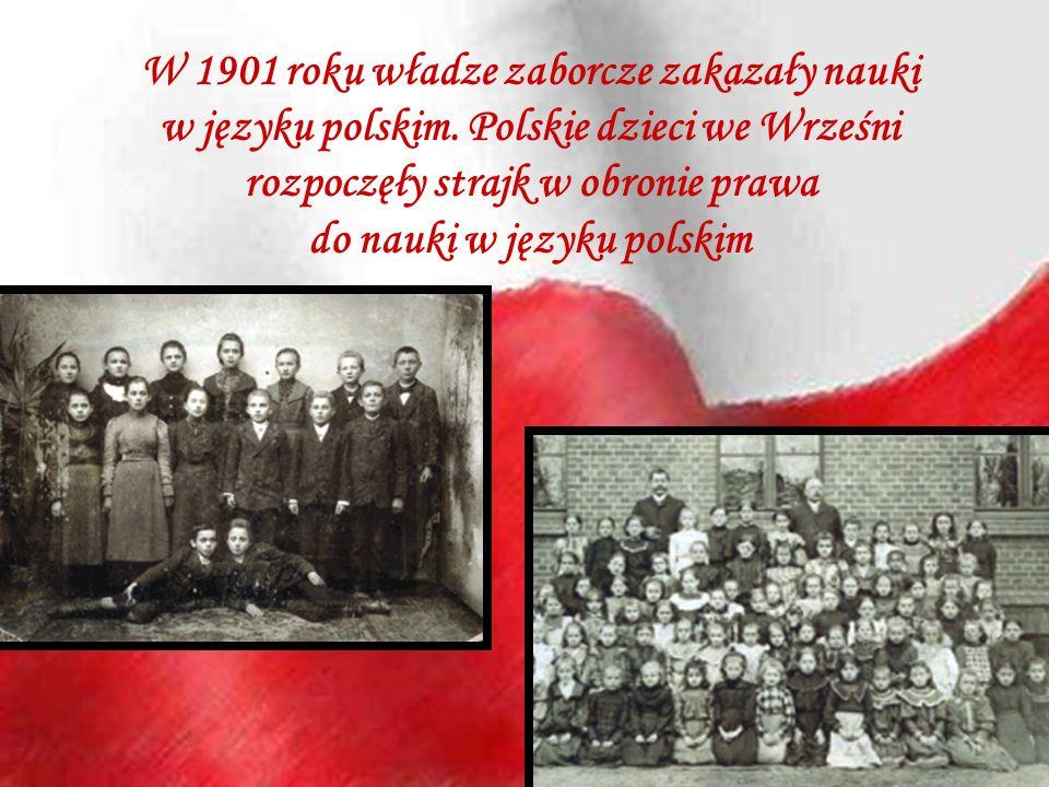 W 1901 roku władze zaborcze zakazały nauki w języku polskim. Polskie dzieci we Wrześni rozpoczęły strajk w obronie prawa do nauki w języku polskim