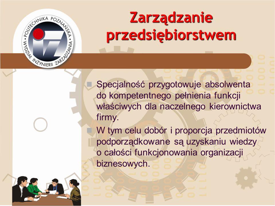 Zarządzanie przedsiębiorstwem Specjalność przygotowuje absolwenta do kompetentnego pełnienia funkcji właściwych dla naczelnego kierownictwa firmy. W t