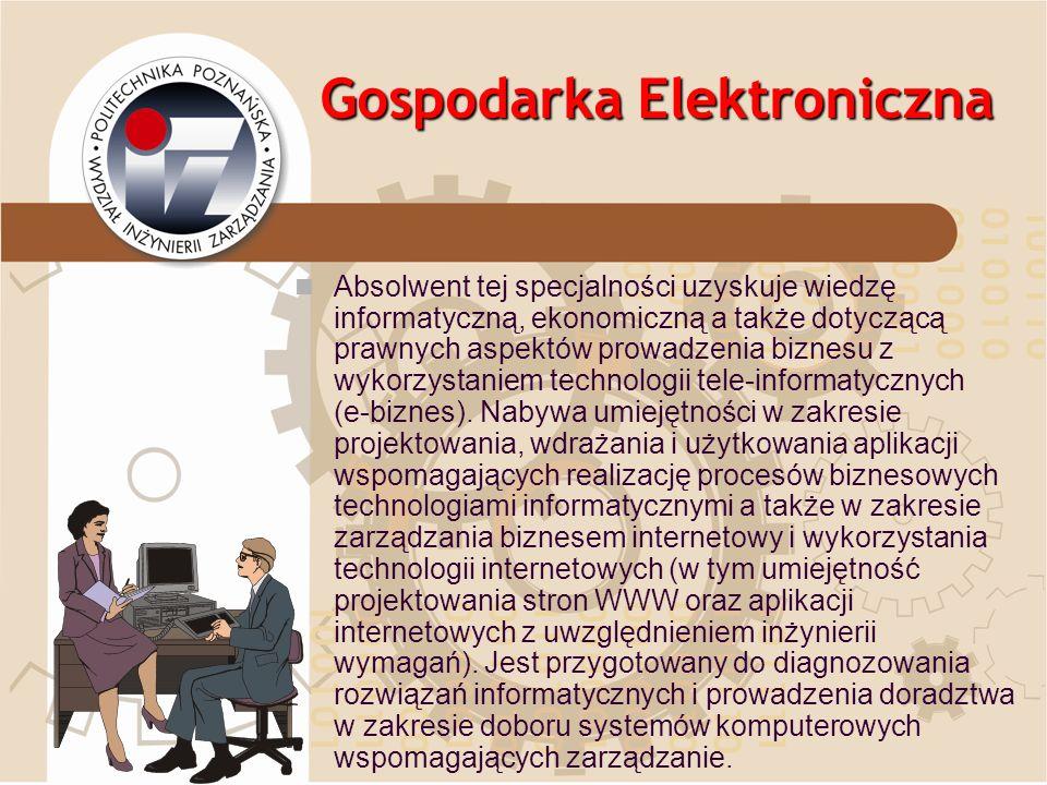 Gospodarka Elektroniczna Absolwent tej specjalności uzyskuje wiedzę informatyczną, ekonomiczną a także dotyczącą prawnych aspektów prowadzenia biznesu