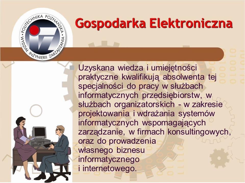 Gospodarka Elektroniczna Uzyskana wiedza i umiejętności praktyczne kwalifikują absolwenta tej specjalności do pracy w służbach informatycznych przedsi