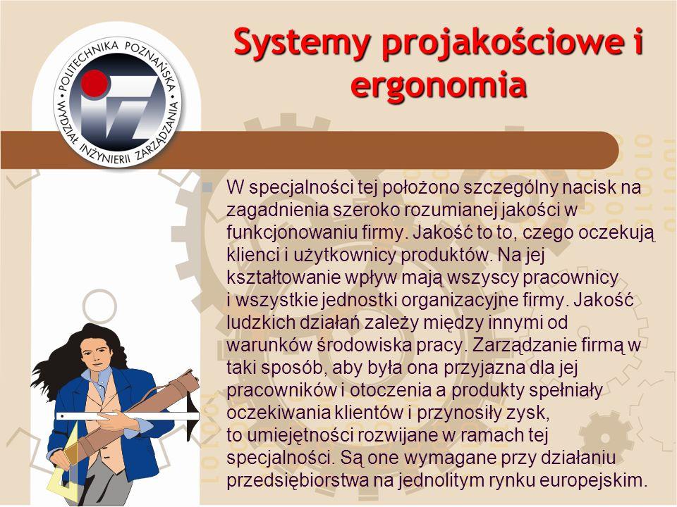 Systemy projakościowe i ergonomia W specjalności tej położono szczególny nacisk na zagadnienia szeroko rozumianej jakości w funkcjonowaniu firmy. Jako