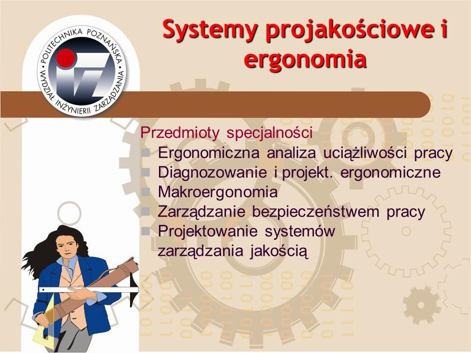 Systemy projakościowe i ergonomia Przedmioty specjalności Ergonomiczna analiza uciążliwości pracy Diagnozowanie i projekt. ergonomiczne Makroergonomia