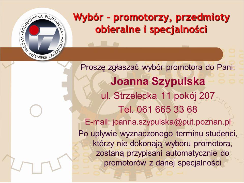 Wybór – promotorzy, przedmioty obieralne i specjalności Proszę zgłaszać wybór promotora do Pani: Joanna Szypulska ul. Strzelecka 11 pokój 207 Tel. 061