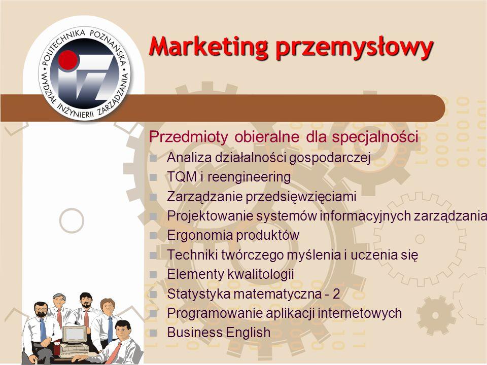 Marketing przemysłowy Przedmioty obieralne dla specjalności Analiza działalności gospodarczej TQM i reengineering Zarządzanie przedsięwzięciami Projek