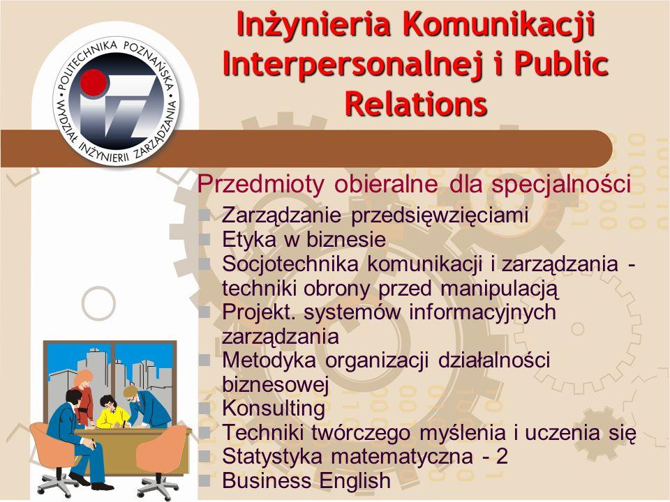 Inżynieria Komunikacji Interpersonalnej i Public Relations Przedmioty obieralne dla specjalności Zarządzanie przedsięwzięciami Etyka w biznesie Socjot