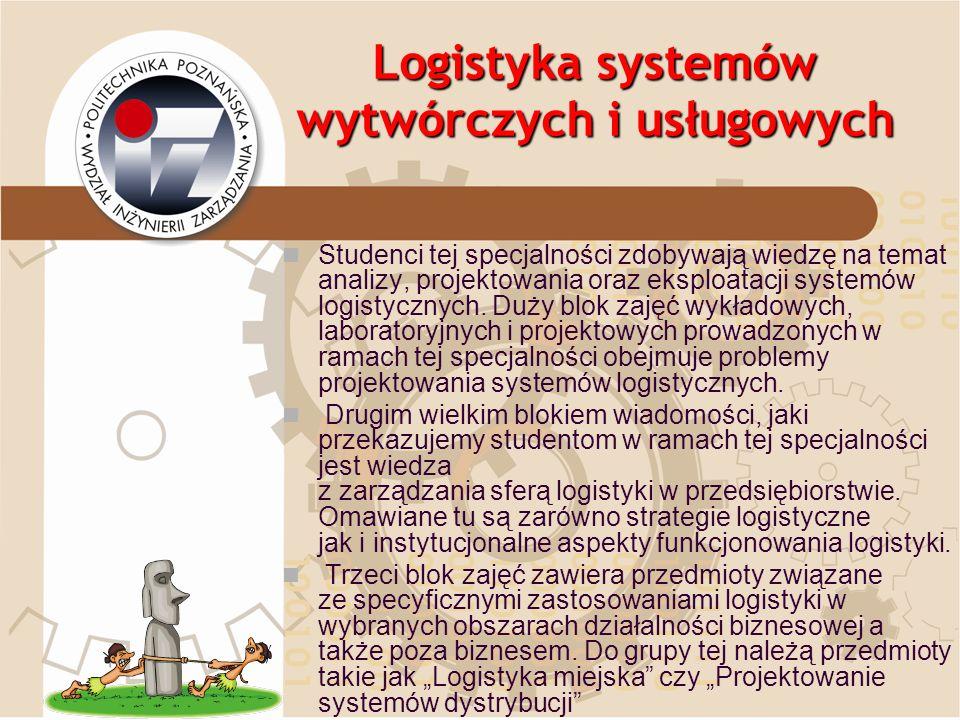 Logistyka systemów wytwórczych i usługowych Studenci tej specjalności zdobywają wiedzę na temat analizy, projektowania oraz eksploatacji systemów logi