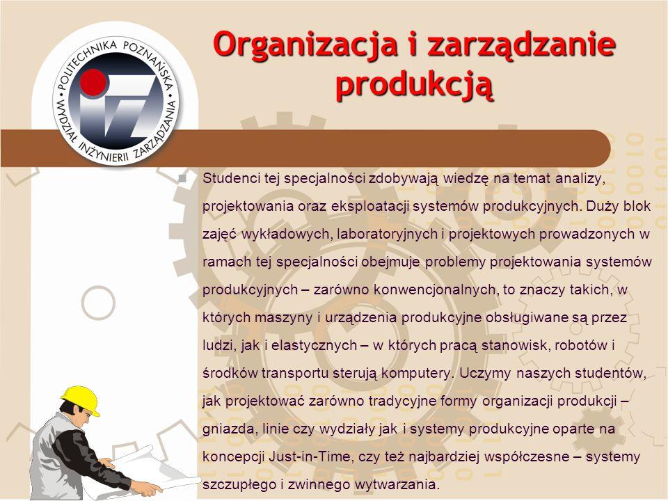 Organizacja i zarządzanie produkcją Studenci tej specjalności zdobywają wiedzę na temat analizy, projektowania oraz eksploatacji systemów produkcyjnyc