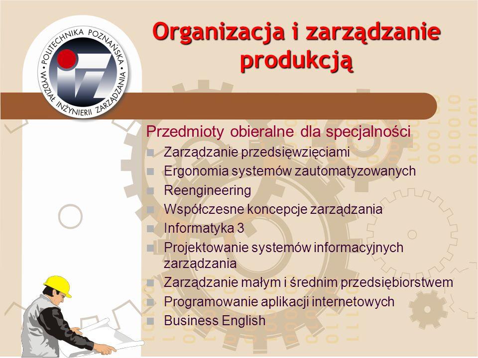 Organizacja i zarządzanie produkcją Przedmioty obieralne dla specjalności Zarządzanie przedsięwzięciami Ergonomia systemów zautomatyzowanych Reenginee