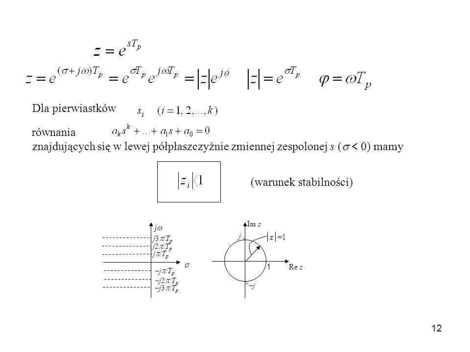 12 Dla pierwiastków równania znajdujących się w lewej półpłaszczyźnie zmiennej zespolonej s ( 0) mamy (warunek stabilności) j j3 /T p j2 /T p j /T p –j /T p –j2 /T p –j3 /T p z =1 1 –j–j j Re z Im z