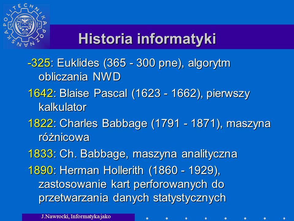 J.Nawrocki, Informatyka jako dziedzina wiedzy Historia informatyki -325: Euklides (365 - 300 pne), algorytm obliczania NWD 1642: Blaise Pascal (1623 - 1662), pierwszy kalkulator 1822: Charles Babbage (1791 - 1871), maszyna różnicowa 1833: Ch.