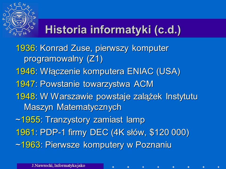 J.Nawrocki, Informatyka jako dziedzina wiedzy Historia informatyki (c.d.) 1936: Konrad Zuse, pierwszy komputer programowalny (Z1) 1946: Włączenie komputera ENIAC (USA) 1947: Powstanie towarzystwa ACM 1948: W Warszawie powstaje zalążek Instytutu Maszyn Matematycznych ~1955: Tranzystory zamiast lamp 1961: PDP-1 firmy DEC (4K słów, $120 000) ~1963: Pierwsze komputery w Poznaniu
