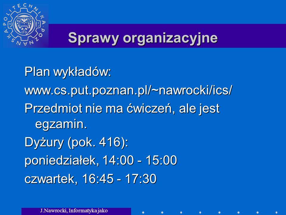 J.Nawrocki, Informatyka jako dziedzina wiedzy Sprawy organizacyjne Plan wykładów: www.cs.put.poznan.pl/~nawrocki/ics/ Przedmiot nie ma ćwiczeń, ale jest egzamin.