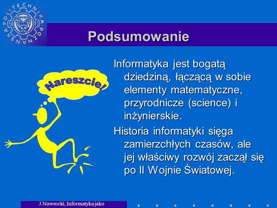 J.Nawrocki, Informatyka jako dziedzina wiedzy Podsumowanie Informatyka jest bogatą dziedziną, łączącą w sobie elementy matematyczne, przyrodnicze (science) i inżynierskie.