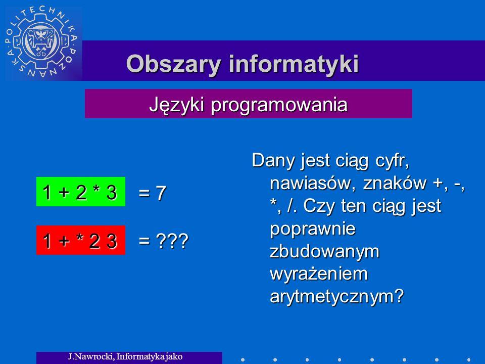 J.Nawrocki, Informatyka jako dziedzina wiedzy Obszary informatyki Dany jest ciąg cyfr, nawiasów, znaków +, -, *, /.
