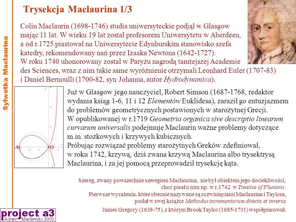 Trysekcja Maclaurina 1/3 Sylwetka Maclaurina Szereg, zwany powszechnie szeregiem Maclaurina, nie był obiektem jego dociekliwości, choć pisał o nim np.