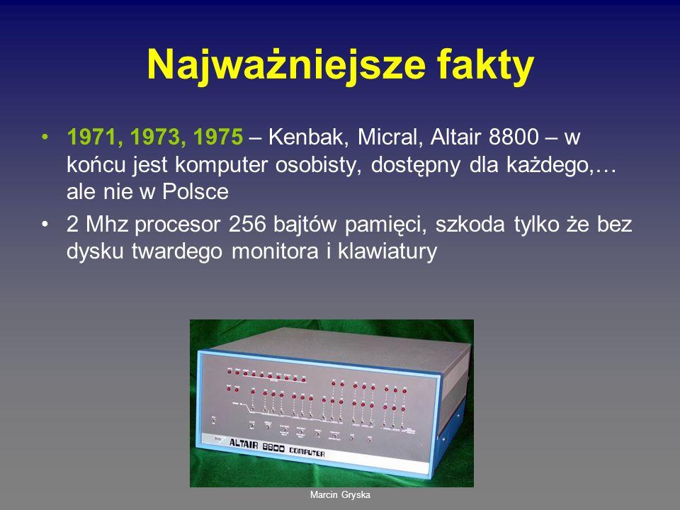 Marcin Gryska Najważniejsze fakty 1971, 1973, 1975 – Kenbak, Micral, Altair 8800 – w końcu jest komputer osobisty, dostępny dla każdego,… ale nie w Po
