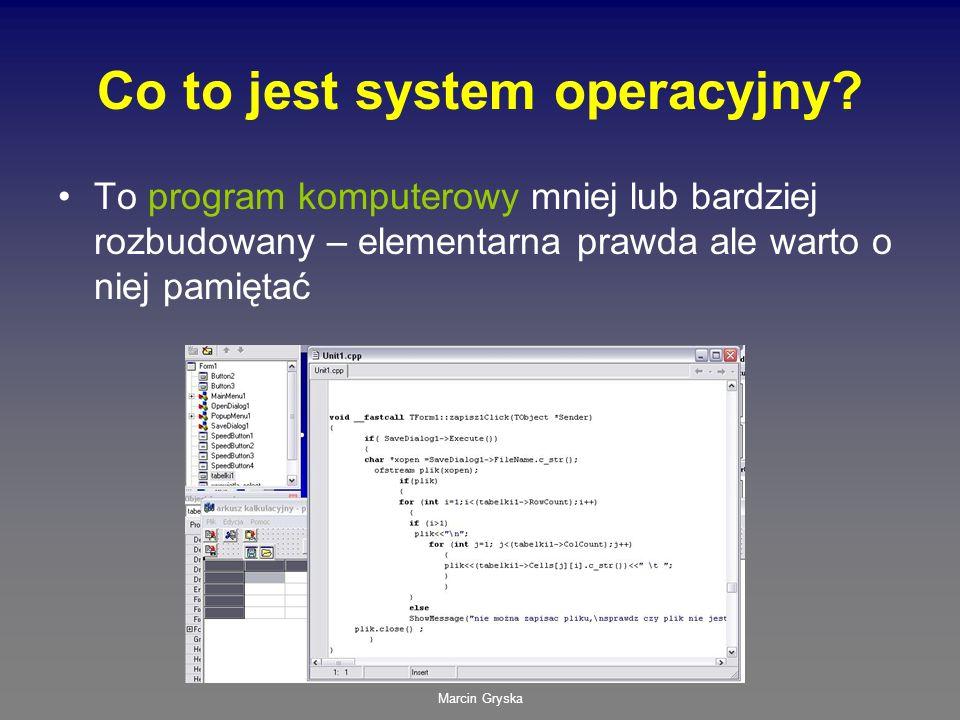 Marcin Gryska Co to jest system operacyjny? To program komputerowy mniej lub bardziej rozbudowany – elementarna prawda ale warto o niej pamiętać
