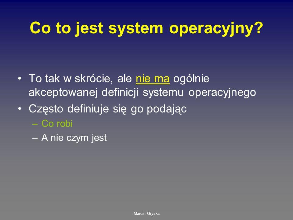 Marcin Gryska Co to jest system operacyjny? To tak w skrócie, ale nie ma ogólnie akceptowanej definicji systemu operacyjnego Często definiuje się go p
