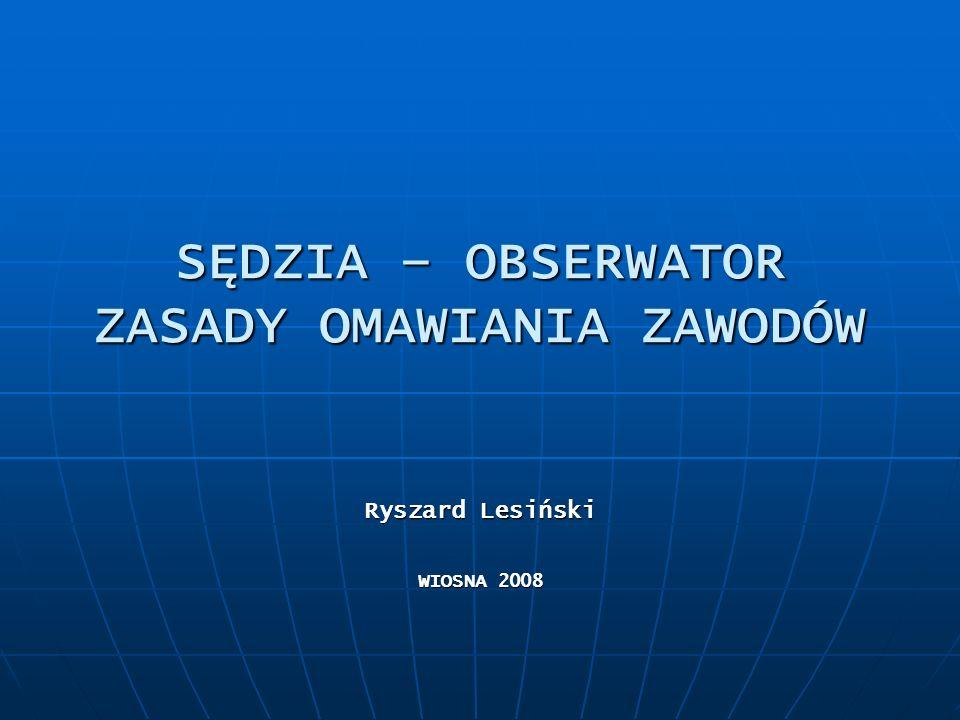 SĘDZIA – OBSERWATOR ZASADY OMAWIANIA ZAWODÓW Ryszard Lesiński WIOSNA 2008