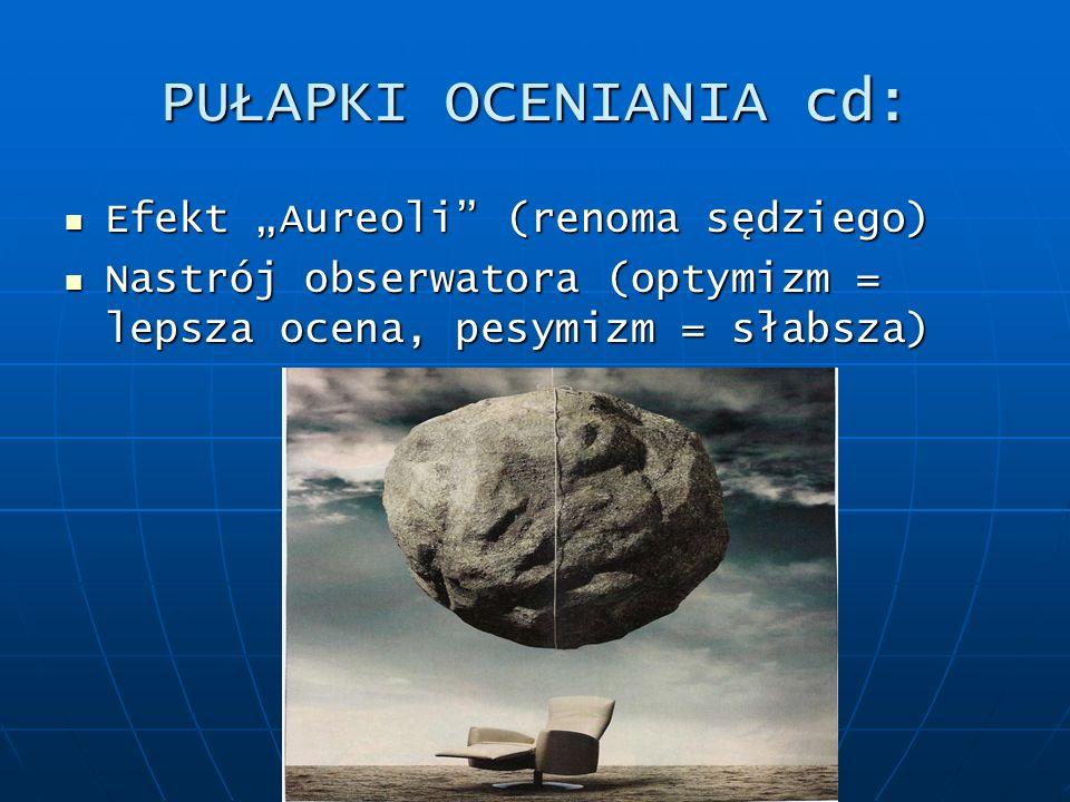PUŁAPKI OCENIANIA cd: Efekt Aureoli (renoma sędziego) Efekt Aureoli (renoma sędziego) Nastrój obserwatora (optymizm = lepsza ocena, pesymizm = słabsza