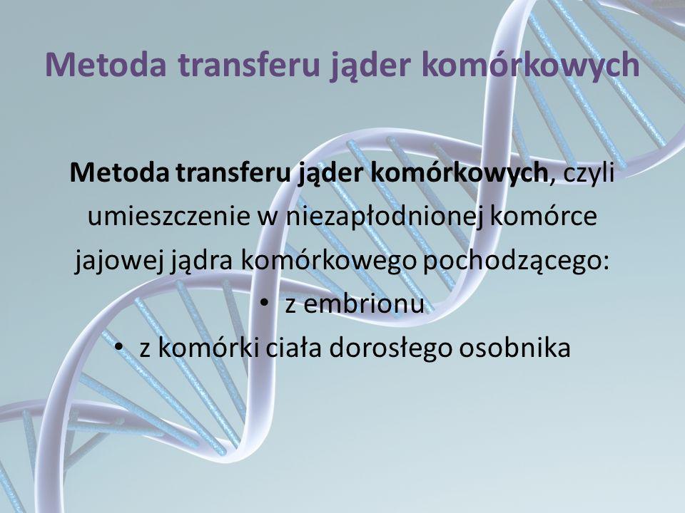 Metoda transferu jąder komórkowych Metoda transferu jąder komórkowych, czyli umieszczenie w niezapłodnionej komórce jajowej jądra komórkowego pochodzą