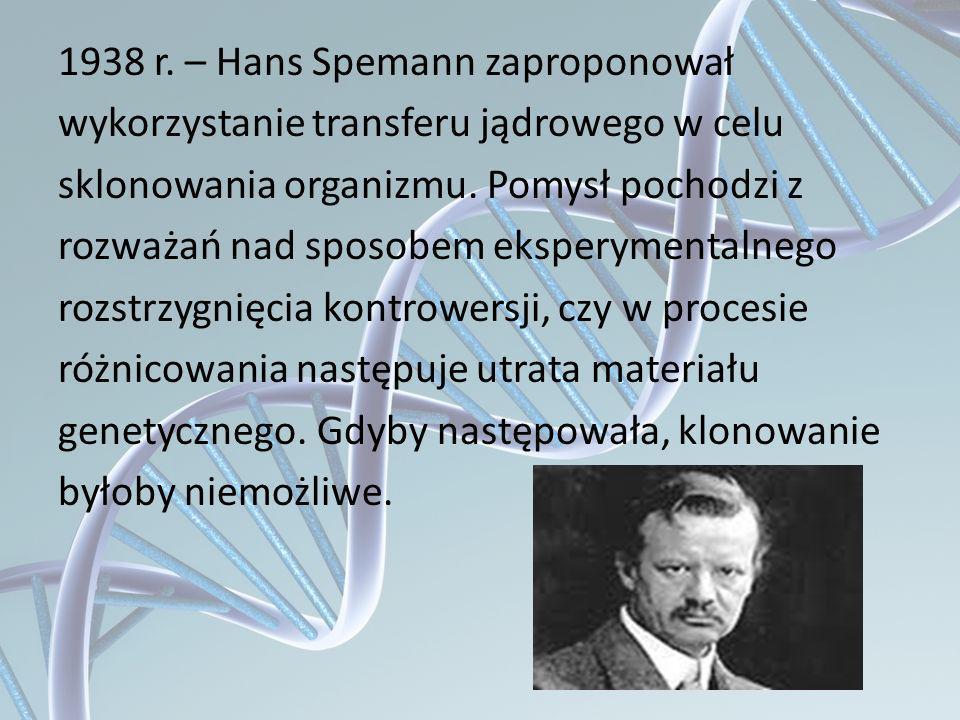 1938 r. – Hans Spemann zaproponował wykorzystanie transferu jądrowego w celu sklonowania organizmu. Pomysł pochodzi z rozważań nad sposobem eksperymen