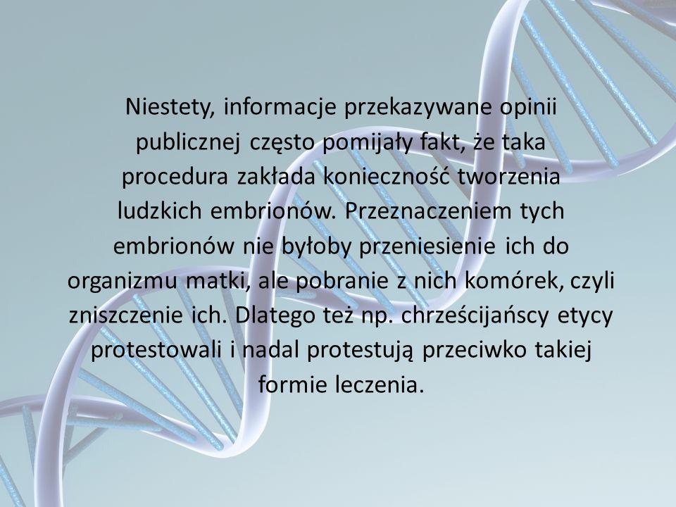 Niestety, informacje przekazywane opinii publicznej często pomijały fakt, że taka procedura zakłada konieczność tworzenia ludzkich embrionów. Przeznac