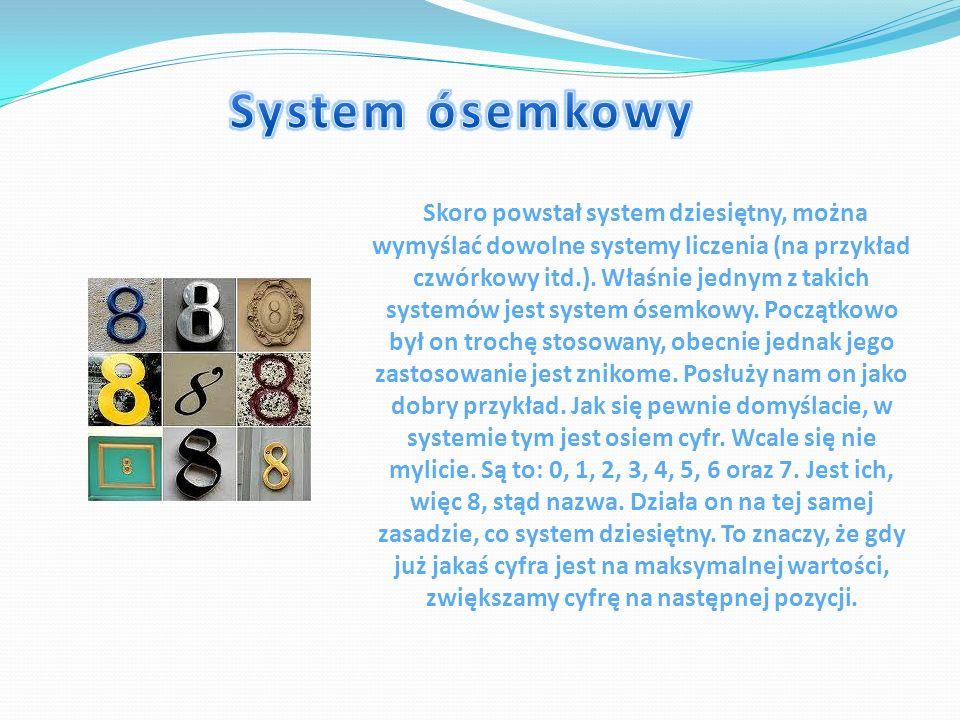 Skoro powstał system dziesiętny, można wymyślać dowolne systemy liczenia (na przykład czwórkowy itd.). Właśnie jednym z takich systemów jest system ós