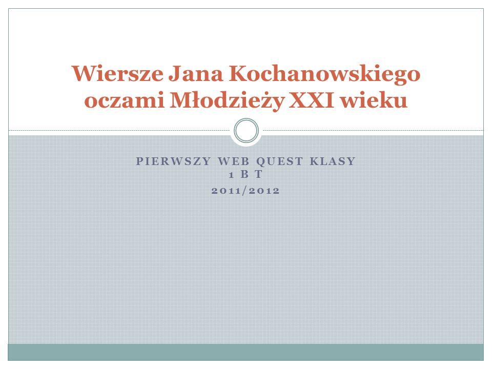 PIERWSZY WEB QUEST KLASY 1 B T 2011/2012 Wiersze Jana Kochanowskiego oczami Młodzieży XXI wieku