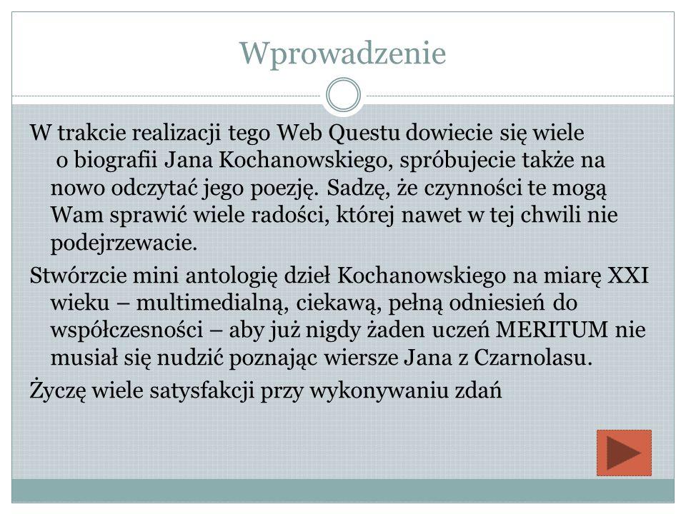 Wprowadzenie W trakcie realizacji tego Web Questu dowiecie się wiele o biografii Jana Kochanowskiego, spróbujecie także na nowo odczytać jego poezję.
