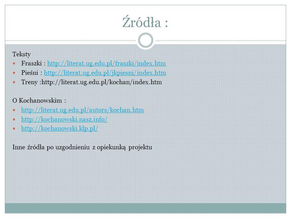 Źródła : Teksty Fraszki : http://literat.ug.edu.pl/fraszki/index.htmhttp://literat.ug.edu.pl/fraszki/index.htm Pieśni : http://literat.ug.edu.pl/jkpie