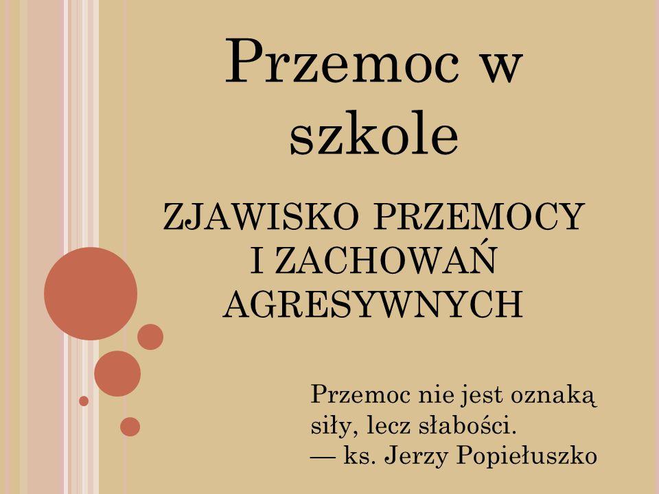 Przemoc w szkole ZJAWISKO PRZEMOCY I ZACHOWAŃ AGRESYWNYCH Przemoc nie jest oznaką siły, lecz słabości. ks. Jerzy Popiełuszko