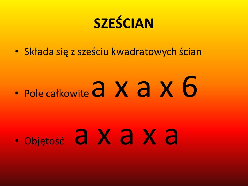 SZEŚCIAN Składa się z sześciu kwadratowych ścian Pole całkowite a x a x 6 Objętość a x a x a