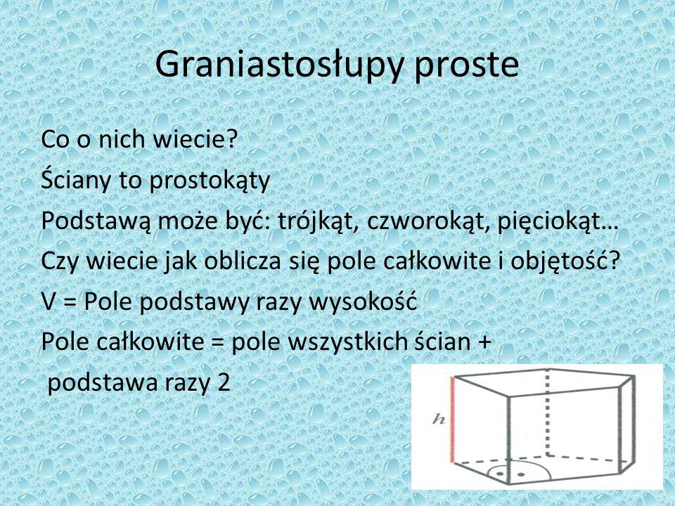 Graniastosłupy proste Co o nich wiecie? Ściany to prostokąty Podstawą może być: trójkąt, czworokąt, pięciokąt… Czy wiecie jak oblicza się pole całkowi