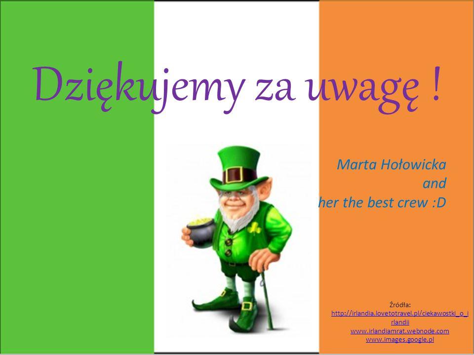 Dziękujemy za uwagę ! Marta Hołowicka and her the best crew :D Źródła: http://irlandia.lovetotravel.pl/ciekawostki_o_i rlandii www.irlandiamrat.webnod