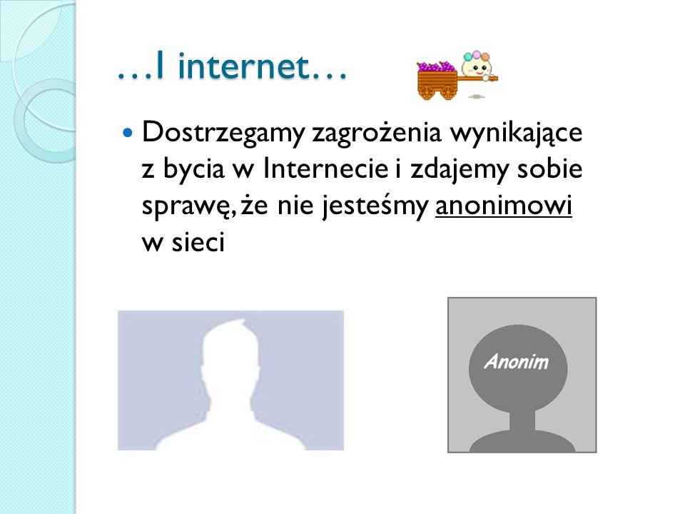 …I internet… Dostrzegamy zagrożenia wynikające z bycia w Internecie i zdajemy sobie sprawę, że nie jesteśmy anonimowi w sieci