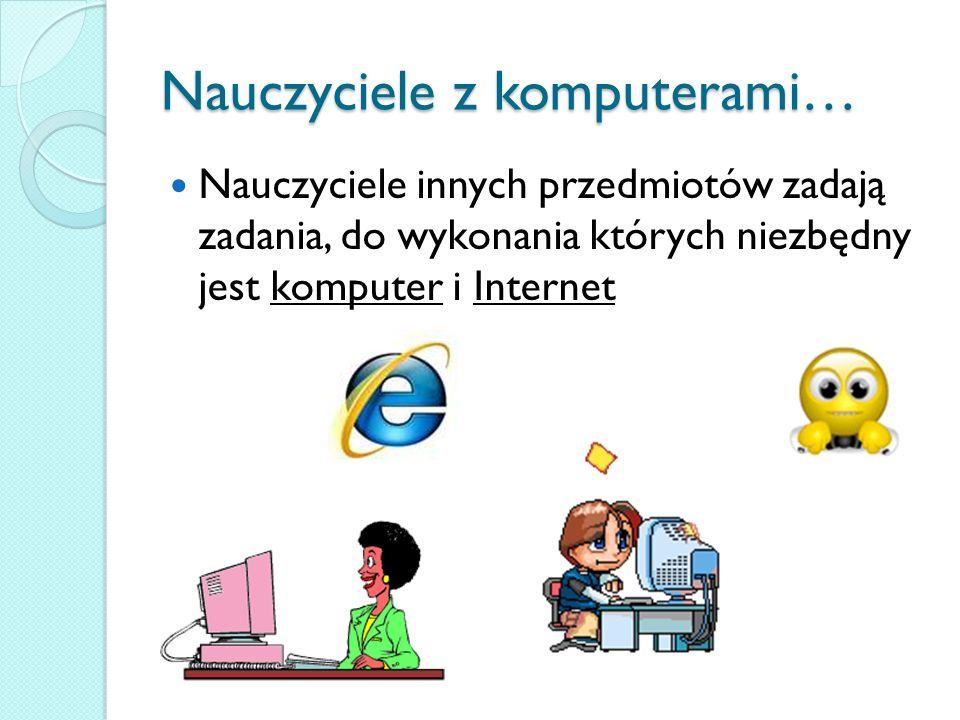 Nauczyciele z komputerami… Nauczyciele innych przedmiotów zadają zadania, do wykonania których niezbędny jest komputer i Internet
